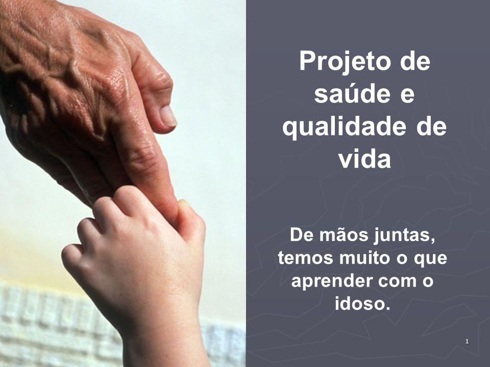 1 Projeto de saúde e qualidade de vida De mãos juntas, temos muito o que aprender com o idoso.
