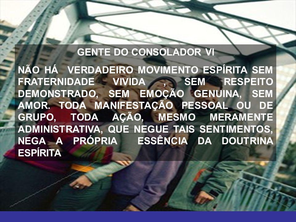 12 GENTE DO CONSOLADOR VI NÃO HÁ VERDADEIRO MOVIMENTO ESPÍRITA SEM FRATERNIDADE VIVIDA, SEM RESPEITO DEMONSTRADO, SEM EMOÇÃO GENUINA, SEM AMOR. TODA M