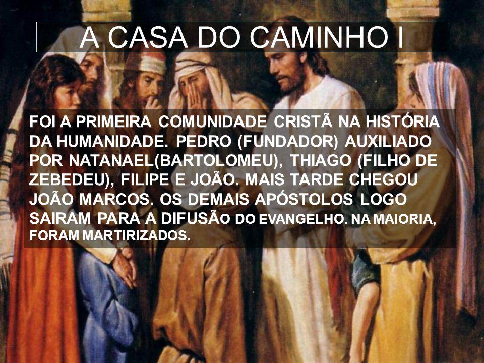 14 A CASA DO CAMINHO I FOI A PRIMEIRA COMUNIDADE CRISTÃ NA HISTÓRIA DA HUMANIDADE. PEDRO (FUNDADOR) AUXILIADO POR NATANAEL(BARTOLOMEU), THIAGO (FILHO