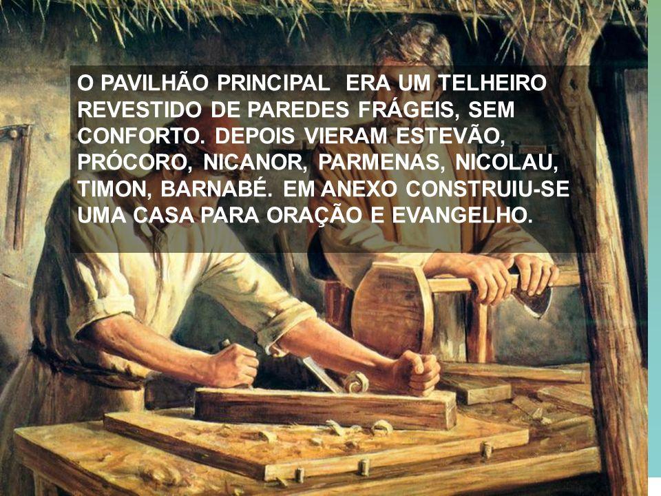 15 O PAVILHÃO PRINCIPAL ERA UM TELHEIRO REVESTIDO DE PAREDES FRÁGEIS, SEM CONFORTO. DEPOIS VIERAM ESTEVÃO, PRÓCORO, NICANOR, PARMENAS, NICOLAU, TIMON,