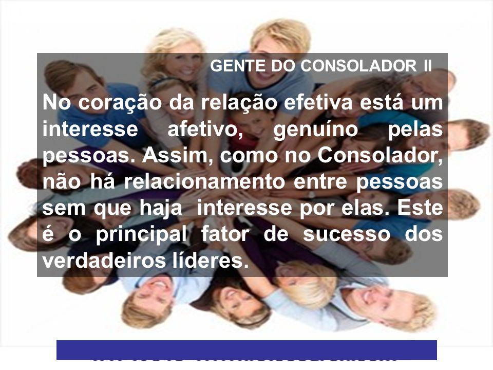 6 GENTE DO CONSOLADOR II No coração da relação efetiva está um interesse afetivo, genuíno pelas pessoas. Assim, como no Consolador, não há relacioname
