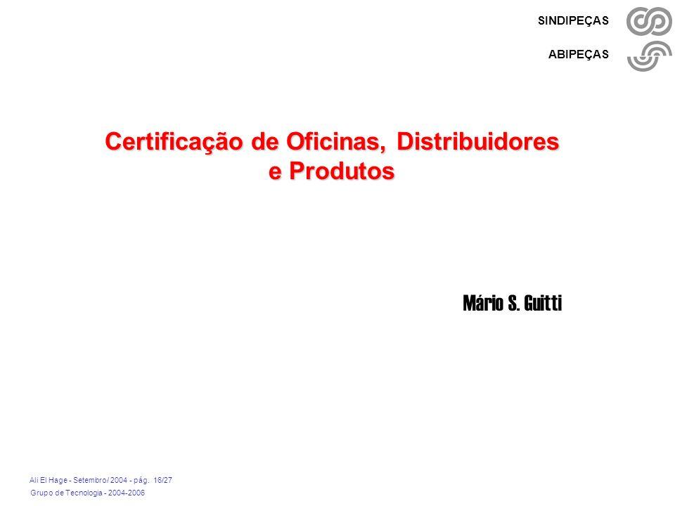 Grupo de Tecnologia - 2004-2006 Ali El Hage - Setembro/ 2004 - pág. 16/27 SINDIPEÇAS ABIPEÇAS Certificação de Oficinas, Distribuidores e Produtos Mári