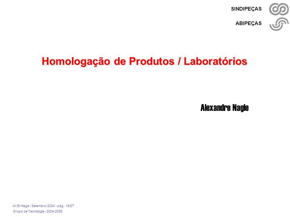 Grupo de Tecnologia - 2004-2006 Ali El Hage - Setembro/ 2004 - pág. 18/27 SINDIPEÇAS ABIPEÇAS Homologação de Produtos / Laboratórios Alexandre Nagle