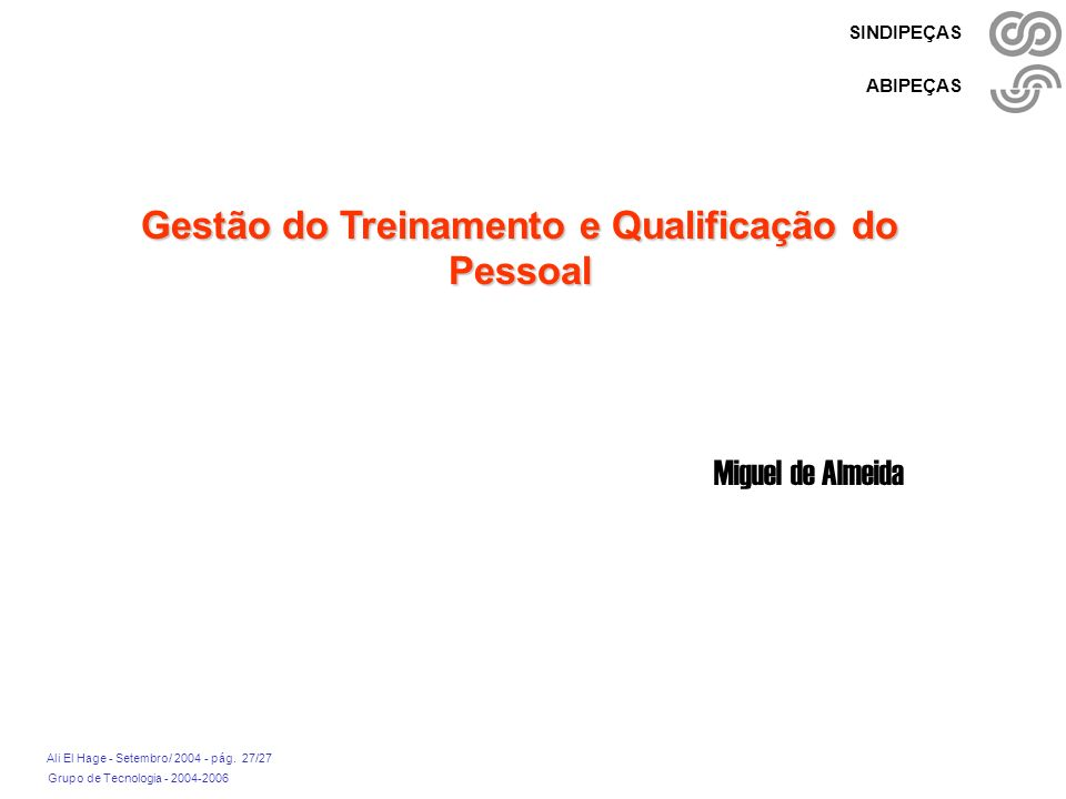 Grupo de Tecnologia - 2004-2006 Ali El Hage - Setembro/ 2004 - pág. 27/27 SINDIPEÇAS ABIPEÇAS Gestão do Treinamento e Qualificação do Pessoal Miguel d