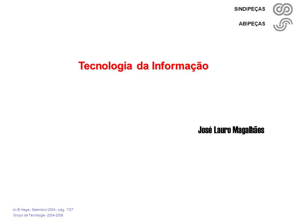 Grupo de Tecnologia - 2004-2006 Ali El Hage - Setembro/ 2004 - pág. 7/27 SINDIPEÇAS ABIPEÇAS Tecnologia da Informação José Lauro Magalhães