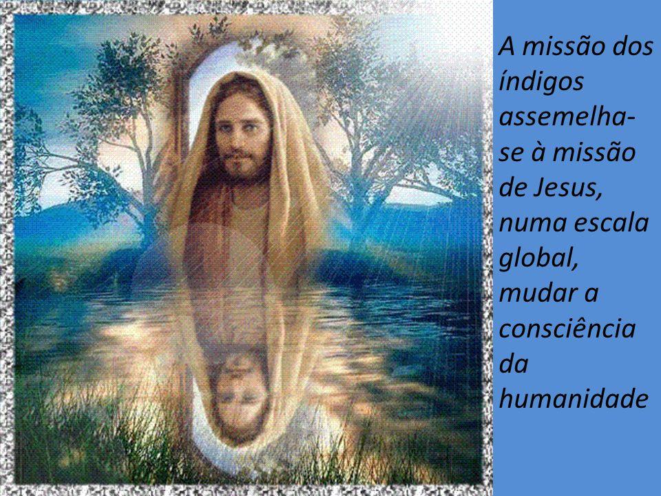 A missão dos índigos assemelha- se à missão de Jesus, numa escala global, mudar a consciência da humanidade