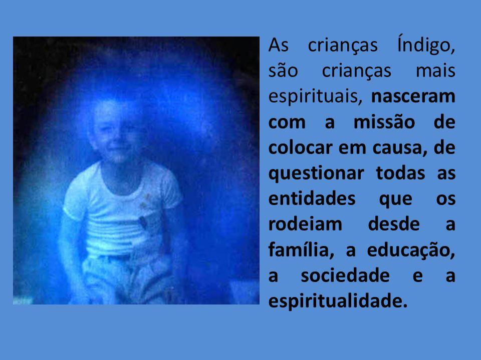 As crianças Índigo, são crianças mais espirituais, nasceram com a missão de colocar em causa, de questionar todas as entidades que os rodeiam desde a