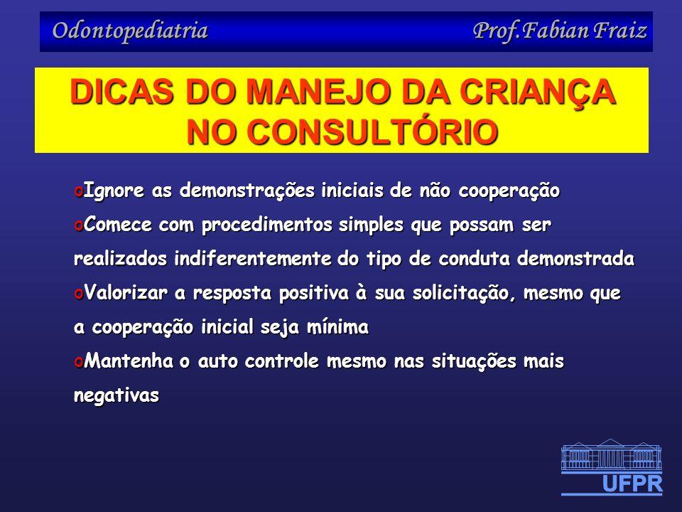 Odontopediatria Prof.Fabian Fraiz DICAS DO MANEJO DA CRIANÇA NO CONSULTÓRIO oIgnore as demonstrações iniciais de não cooperação oComece com procedimen