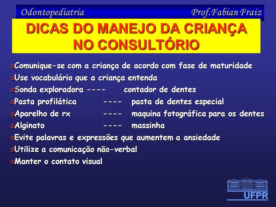Odontopediatria Prof.Fabian Fraiz DICAS DO MANEJO DA CRIANÇA NO CONSULTÓRIO oComunique-se com a criança de acordo com fase de maturidade oUse vocabulá