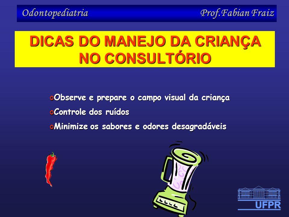 Odontopediatria Prof.Fabian Fraiz DICAS DO MANEJO DA CRIANÇA NO CONSULTÓRIO oObserve e prepare o campo visual da criança oControle dos ruídos oMinimiz