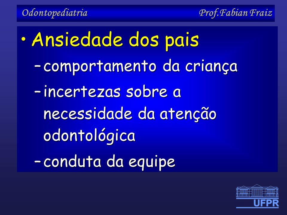 Odontopediatria Prof.Fabian Fraiz Ansiedade dos paisAnsiedade dos pais –comportamento da criança –incertezas sobre a necessidade da atenção odontológi