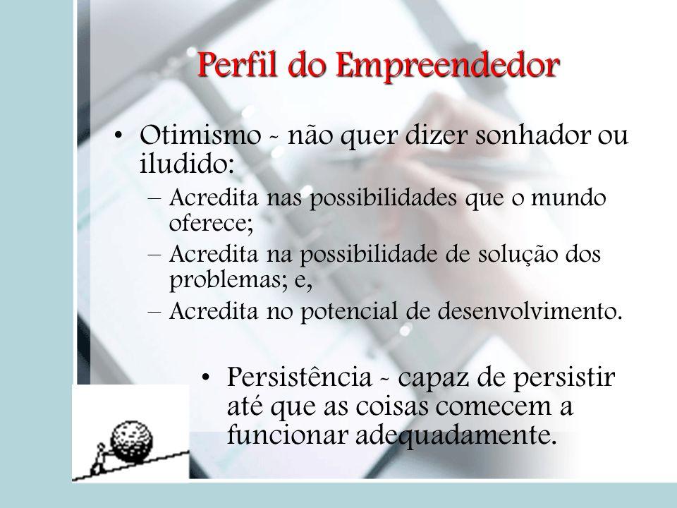 Perfil do Empreendedor Otimismo - não quer dizer sonhador ou iludido: –Acredita nas possibilidades que o mundo oferece; –Acredita na possibilidade de