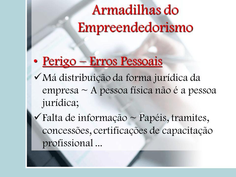 Perigo – Erros Pessoais M á distribuição da forma jurídica da empresa ~ A pessoa física não é a pessoa jurídica; F alta de informação ~ Papéis, tramit