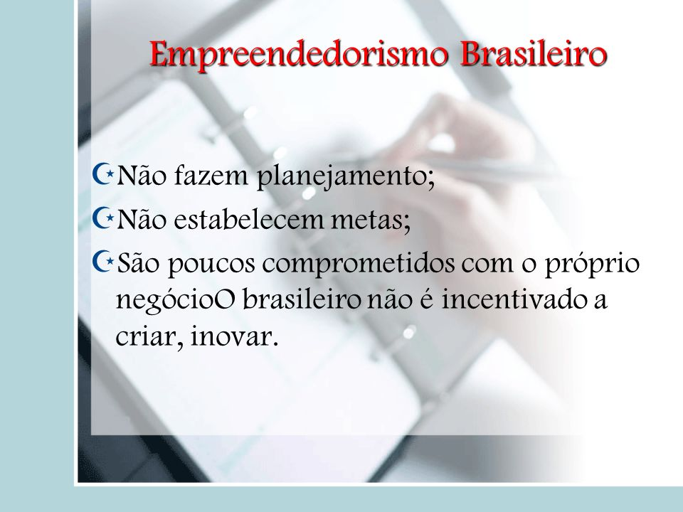 Empreendedorismo Brasileiro Não fazem planejamento; Não estabelecem metas; São poucos comprometidos com o próprio negócioO brasileiro não é incentivad
