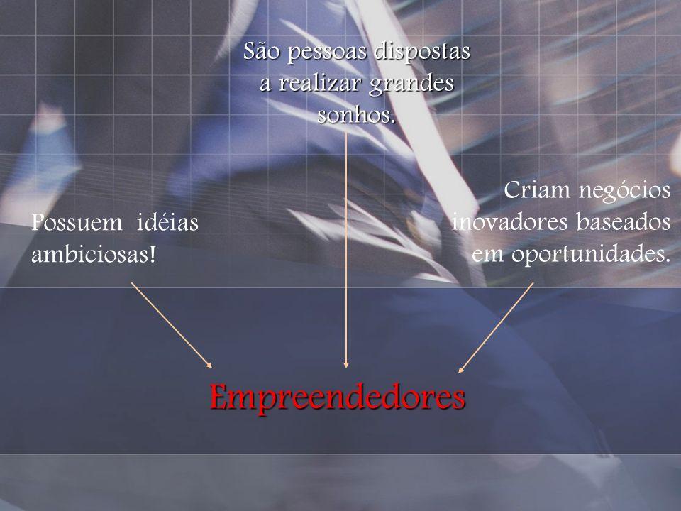 Empreendedores São pessoas dispostas a realizar grandes sonhos. Possuem idéias ambiciosas! Criam negócios inovadores baseados em oportunidades.