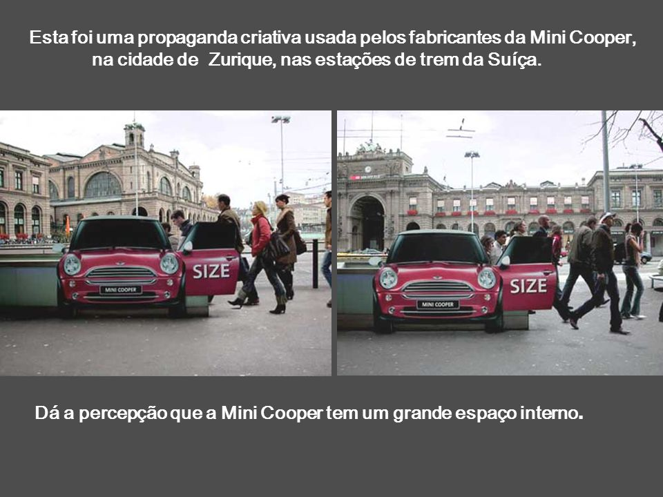 Esta foi uma propaganda criativa usada pelos fabricantes da Mini Cooper, na cidade de Zurique, nas estações de trem da Suíça. Dá a percepção que a Min