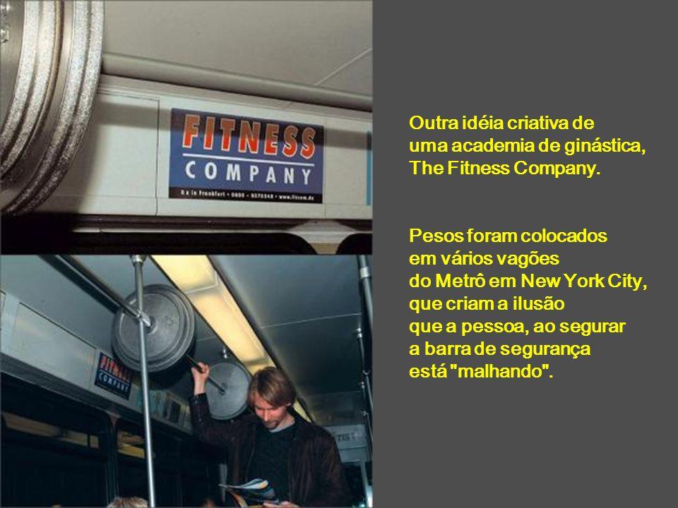 Outra idéia criativa de uma academia de ginástica, The Fitness Company. Pesos foram colocados em vários vagões do Metrô em New York City, que criam a