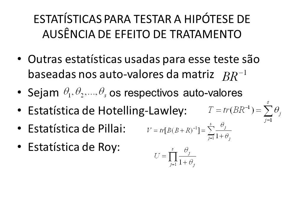 ESTATÍSTICAS PARA TESTAR A HIPÓTESE DE AUSÊNCIA DE EFEITO DE TRATAMENTO Outras estatísticas usadas para esse teste são baseadas nos auto-valores da matriz Sejam Estatística de Hotelling-Lawley: Estatística de Pillai: Estatística de Roy: os respectivos auto-valores