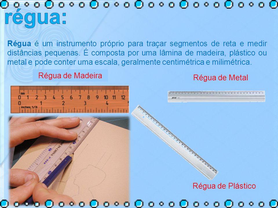 Régua é um instrumento próprio para traçar segmentos de reta e medir distâncias pequenas. É composta por uma lâmina de madeira, plástico ou metal e po