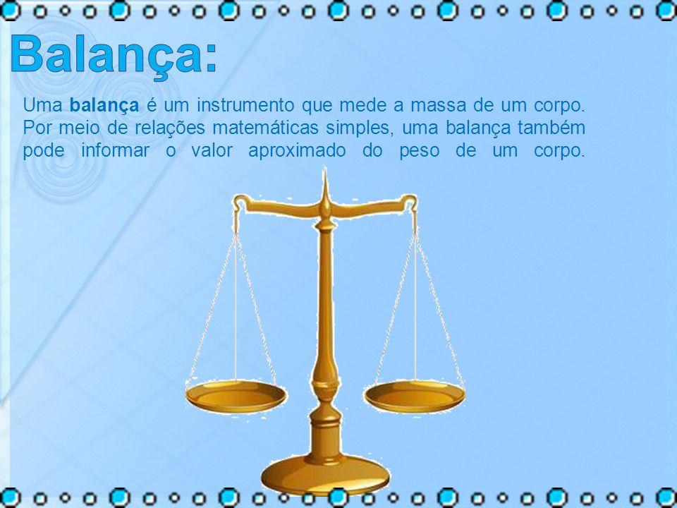 Uma balança é um instrumento que mede a massa de um corpo. Por meio de relações matemáticas simples, uma balança também pode informar o valor aproxima