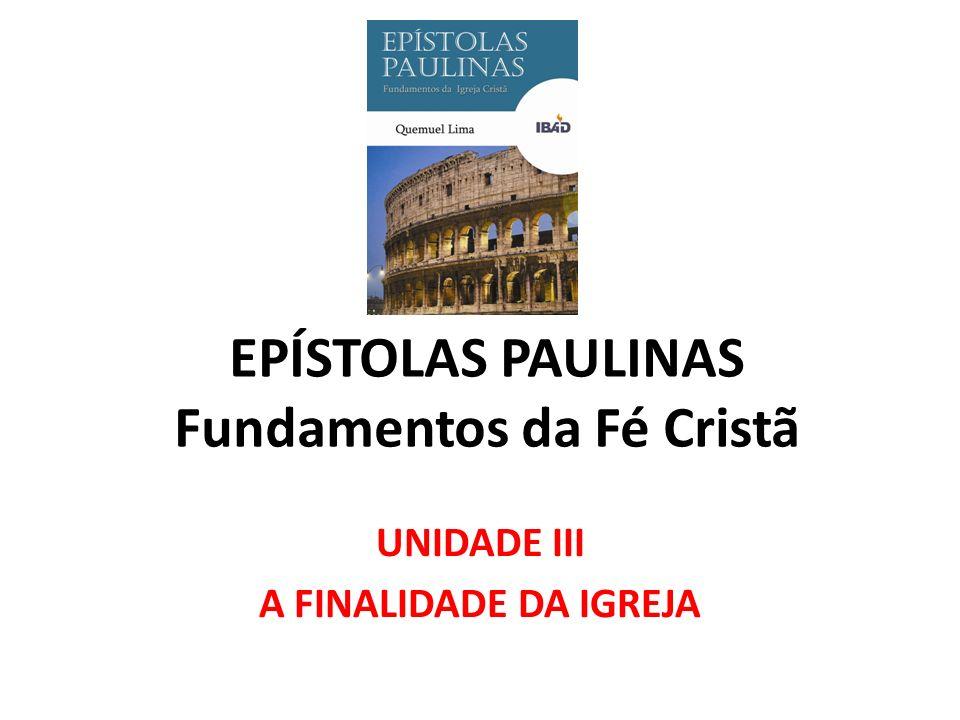 EPÍSTOLAS PAULINAS Fundamentos da Fé Cristã UNIDADE III A FINALIDADE DA IGREJA