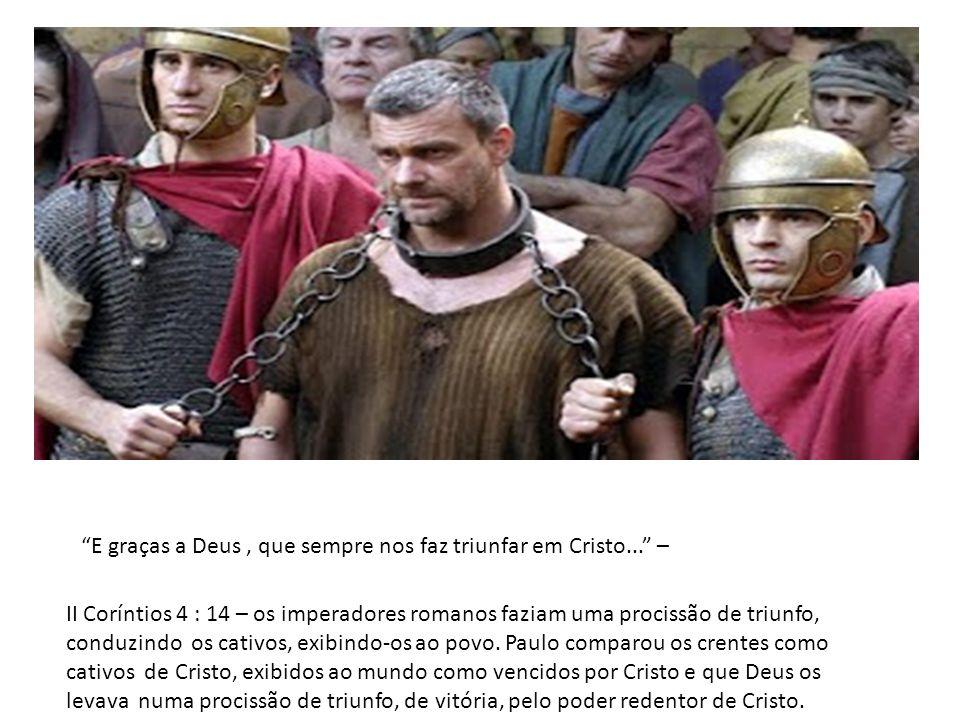 E graças a Deus, que sempre nos faz triunfar em Cristo... – II Coríntios 4 : 14 – os imperadores romanos faziam uma procissão de triunfo, conduzindo o