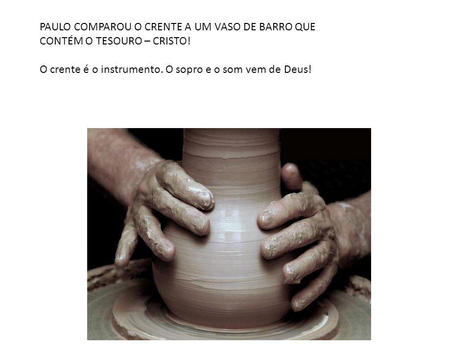 PAULO COMPAROU O CRENTE A UM VASO DE BARRO QUE CONTÉM O TESOURO – CRISTO! O crente é o instrumento. O sopro e o som vem de Deus!