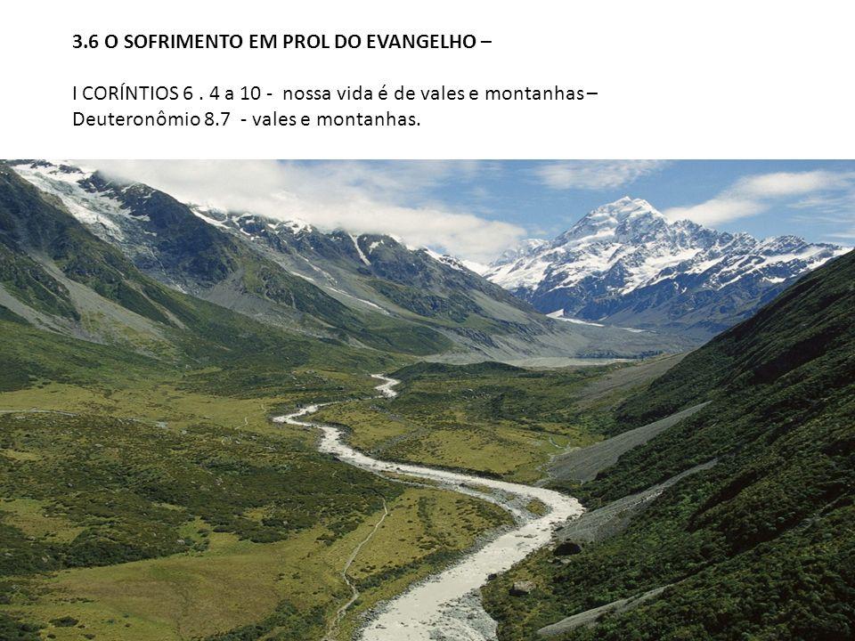 3.6 O SOFRIMENTO EM PROL DO EVANGELHO – I CORÍNTIOS 6. 4 a 10 - nossa vida é de vales e montanhas – Deuteronômio 8.7 - vales e montanhas.