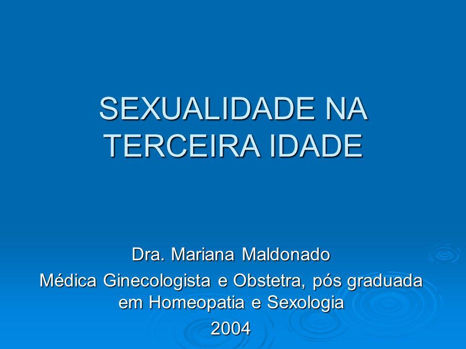 SEXUALIDADE NA TERCEIRA IDADE Dra. Mariana Maldonado Médica Ginecologista e Obstetra, pós graduada em Homeopatia e Sexologia 2004