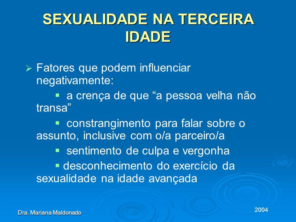2004 Dra. Mariana Maldonado SEXUALIDADE NA TERCEIRA IDADE Fatores que podem influenciar negativamente: a crença de que a pessoa velha não transa const