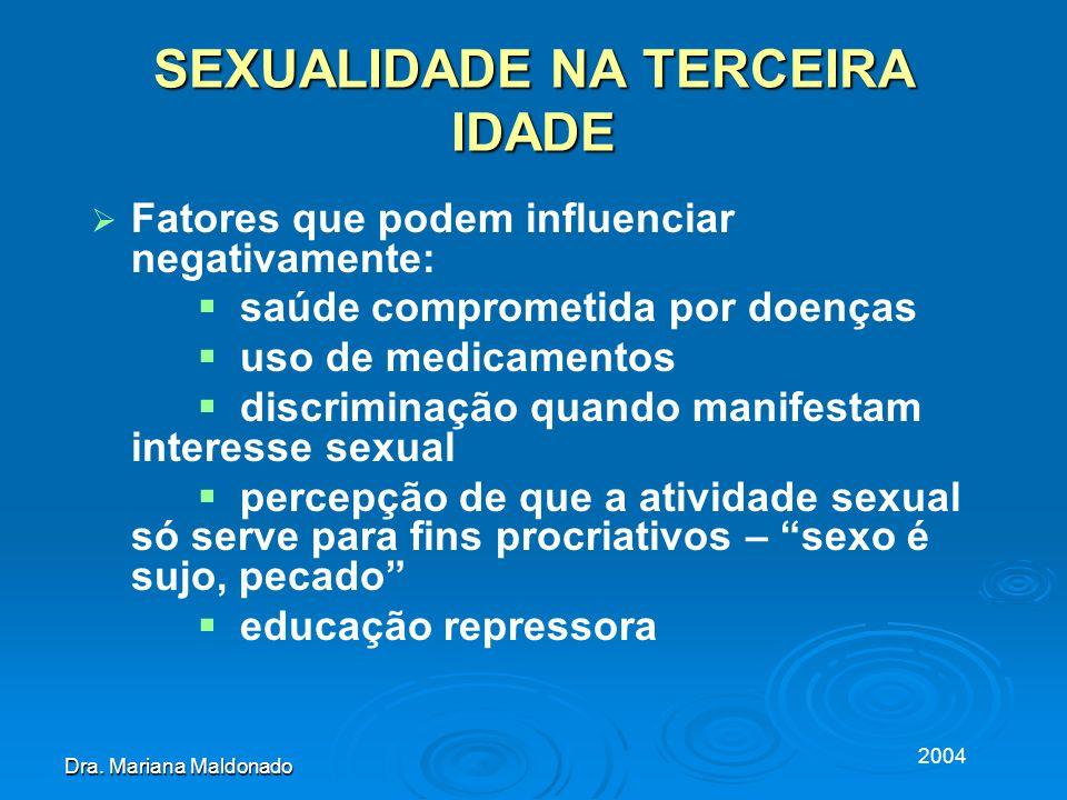 2004 Dra. Mariana Maldonado SEXUALIDADE NA TERCEIRA IDADE Fatores que podem influenciar negativamente: saúde comprometida por doenças uso de medicamen