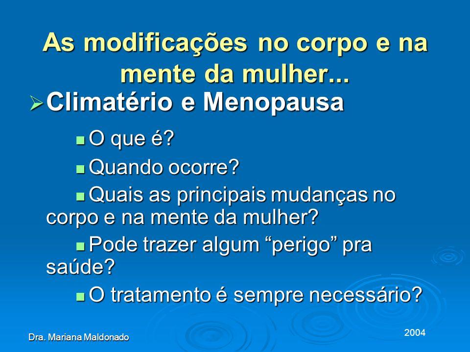 2004 Dra. Mariana Maldonado As modificações no corpo e na mente da mulher... Climatério e Menopausa Climatério e Menopausa O que é? O que é? Quando oc