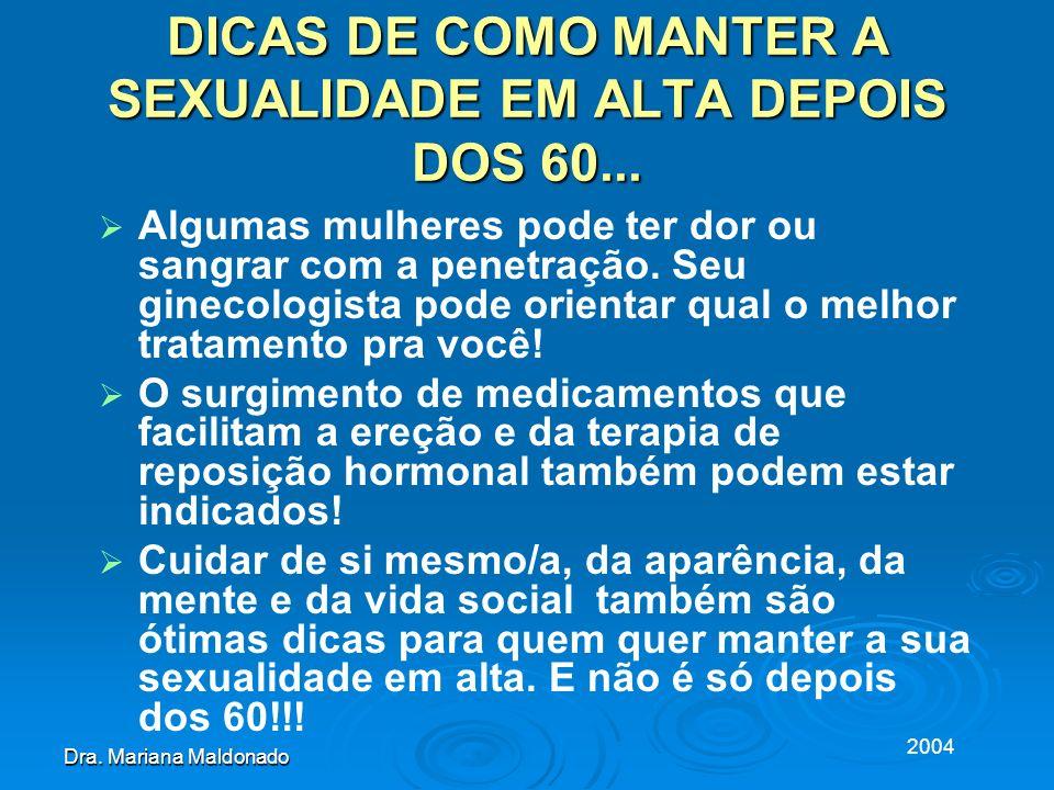2004 Dra. Mariana Maldonado DICAS DE COMO MANTER A SEXUALIDADE EM ALTA DEPOIS DOS 60... Algumas mulheres pode ter dor ou sangrar com a penetração. Seu