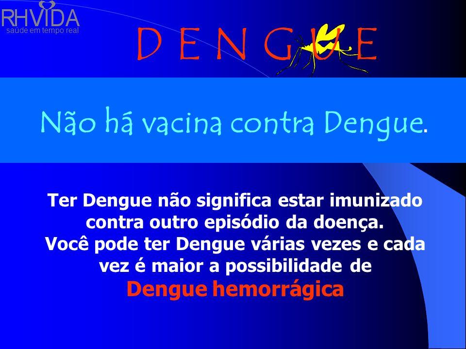 saúde em tempo real D E N G U E Não há vacina contra Dengue. Ter Dengue não significa estar imunizado contra outro episódio da doença. Você pode ter D