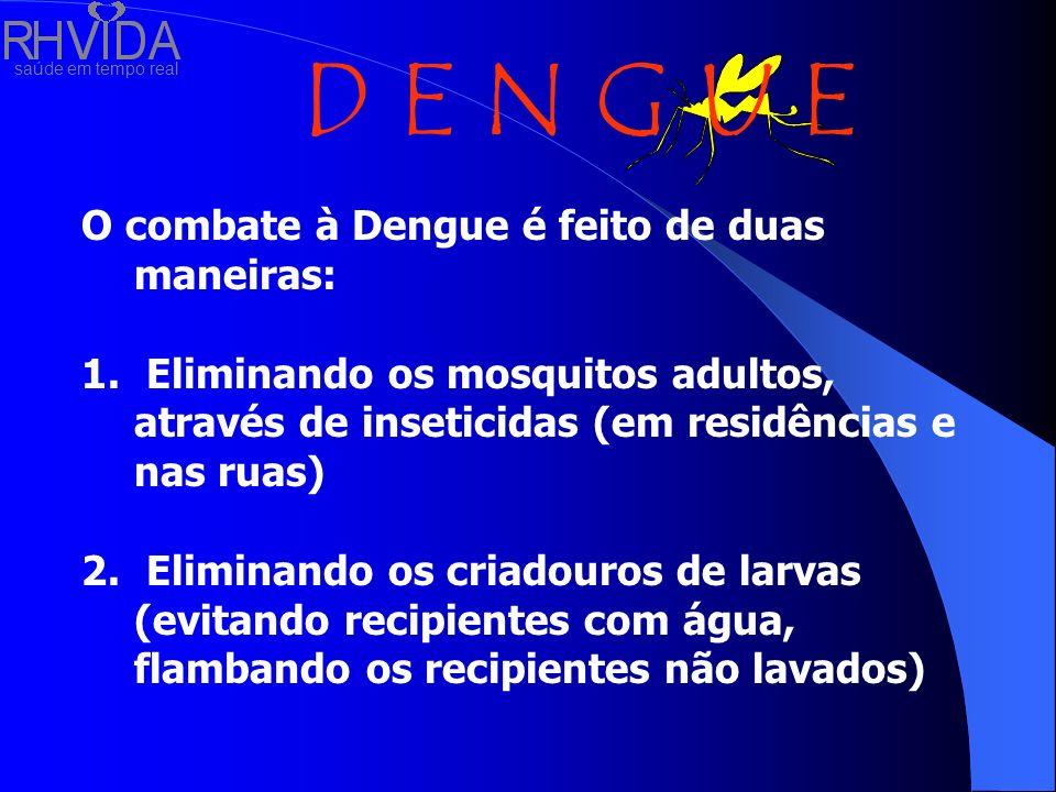 saúde em tempo real D E N G U E O combate à Dengue é feito de duas maneiras: 1. Eliminando os mosquitos adultos, através de inseticidas (em residência
