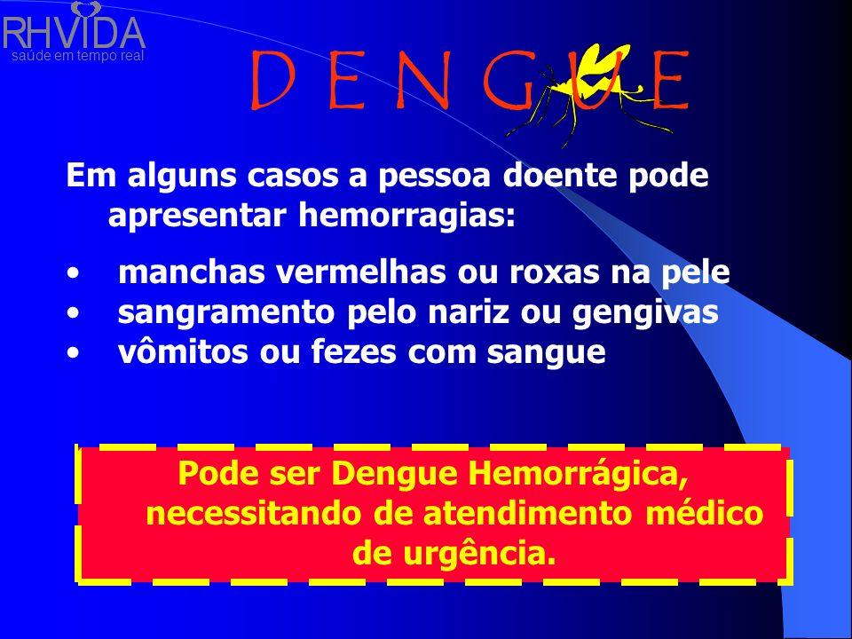 saúde em tempo real D E N G U E Em alguns casos a pessoa doente pode apresentar hemorragias: manchas vermelhas ou roxas na pele sangramento pelo nariz