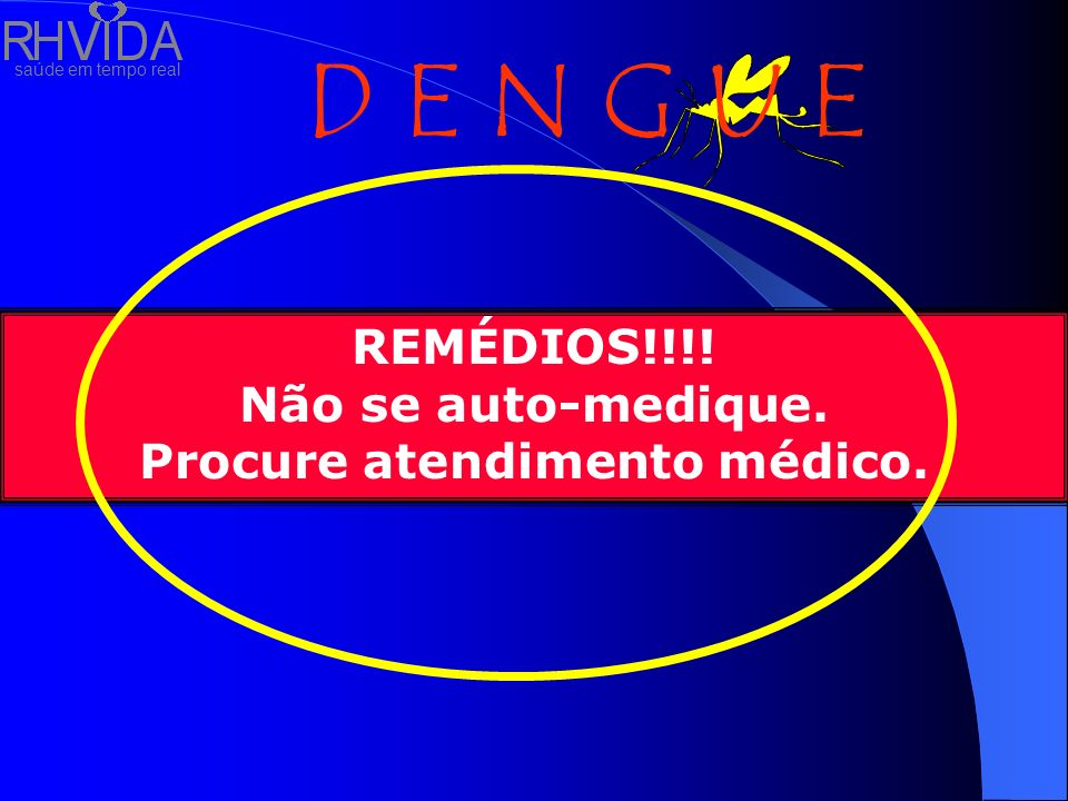 saúde em tempo real D E N G U E REMÉDIOS!!!! Não se auto-medique. Procure atendimento médico.