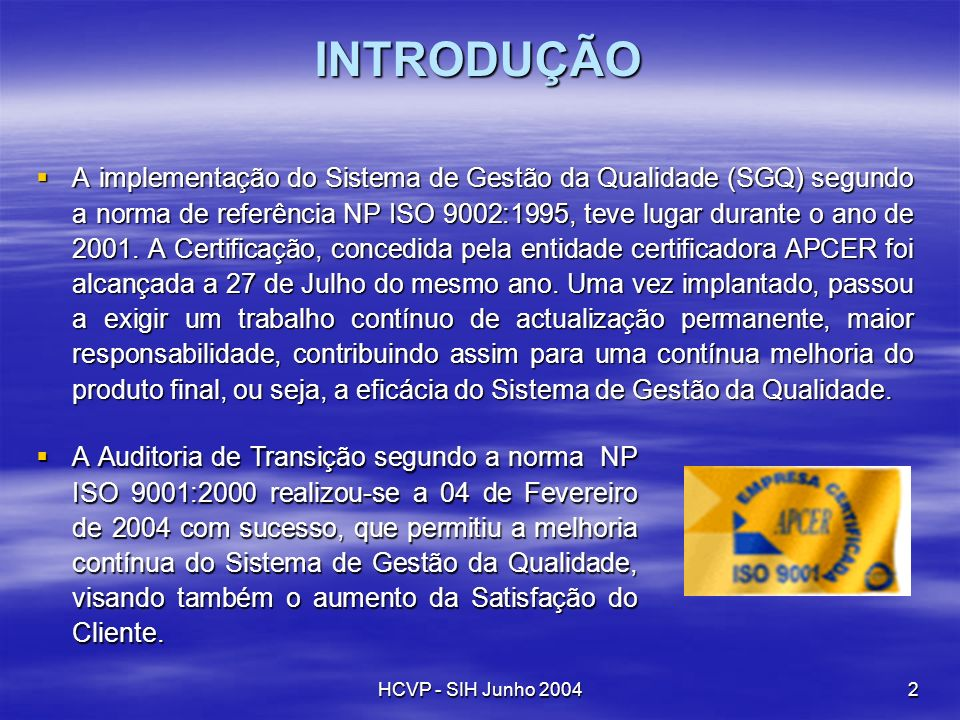 HCVP - SIH Junho 20042 INTRODUÇÃO A implementação do Sistema de Gestão da Qualidade (SGQ) segundo a norma de referência NP ISO 9002:1995, teve lugar d