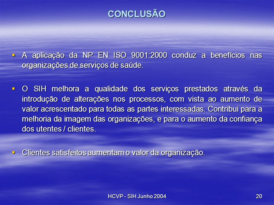 HCVP - SIH Junho 200420 CONCLUSÃO A aplicação da NP EN ISO 9001:2000 conduz a benefícios nas organizações de serviços de saúde. A aplicação da NP EN I