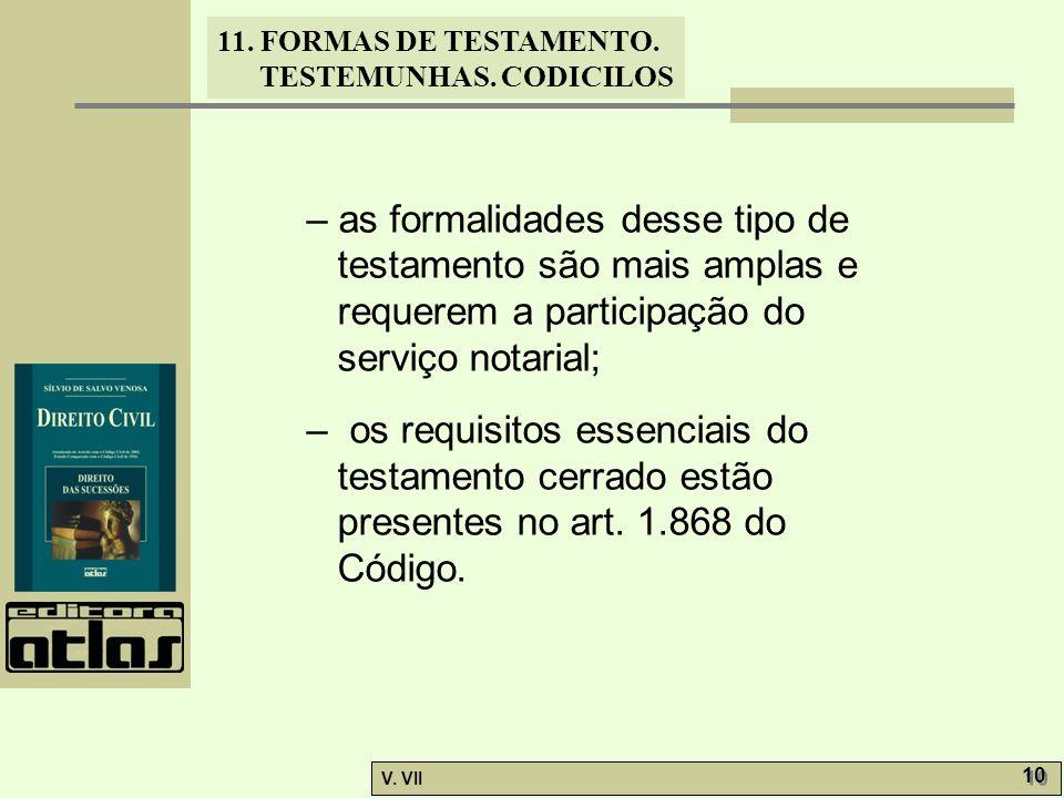 11. FORMAS DE TESTAMENTO. TESTEMUNHAS. CODICILOS V. VII 10 – as formalidades desse tipo de testamento são mais amplas e requerem a participação do ser