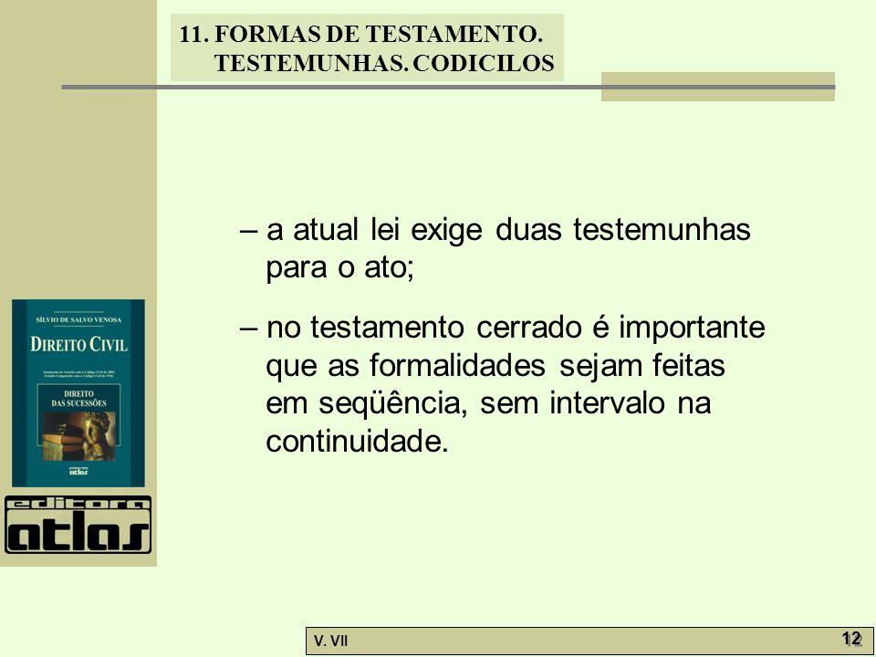 11. FORMAS DE TESTAMENTO. TESTEMUNHAS. CODICILOS V. VII 12 – a atual lei exige duas testemunhas para o ato; – no testamento cerrado é importante que a