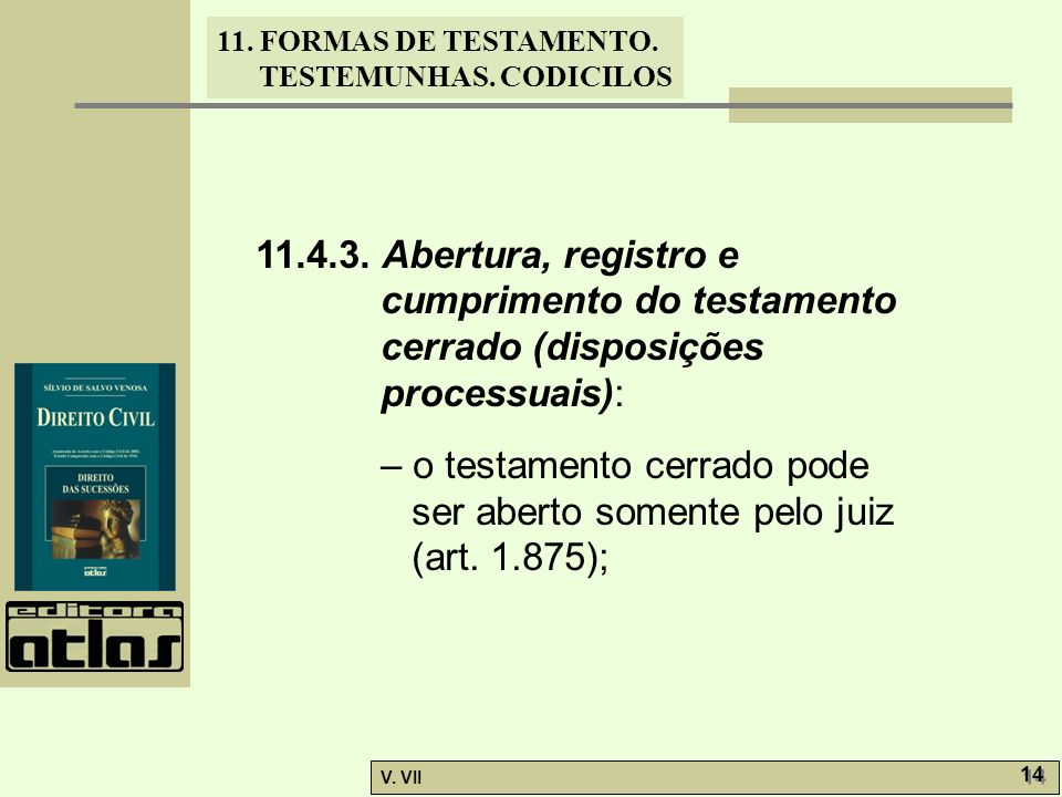 11. FORMAS DE TESTAMENTO. TESTEMUNHAS. CODICILOS V. VII 14 11.4.3. Abertura, registro e cumprimento do testamento cerrado (disposições processuais): –