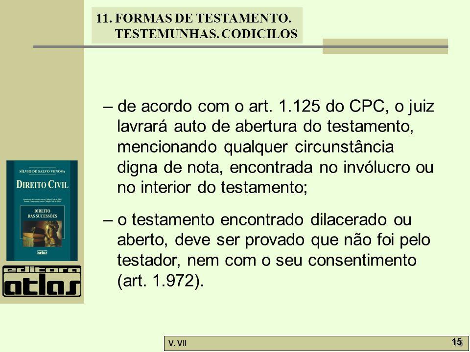 11. FORMAS DE TESTAMENTO. TESTEMUNHAS. CODICILOS V. VII 15 – de acordo com o art. 1.125 do CPC, o juiz lavrará auto de abertura do testamento, mencion