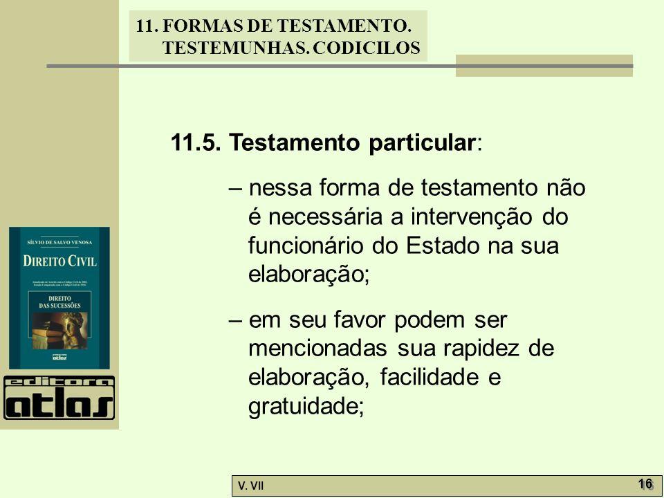 11. FORMAS DE TESTAMENTO. TESTEMUNHAS. CODICILOS V. VII 16 11.5. Testamento particular: – nessa forma de testamento não é necessária a intervenção do