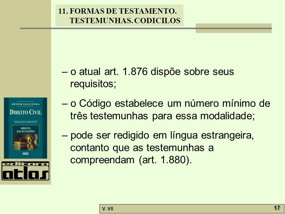 11. FORMAS DE TESTAMENTO. TESTEMUNHAS. CODICILOS V. VII 17 – o atual art. 1.876 dispõe sobre seus requisitos; – o Código estabelece um número mínimo d