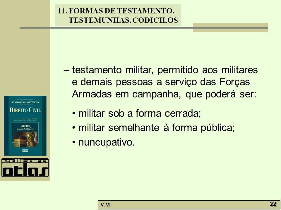 11. FORMAS DE TESTAMENTO. TESTEMUNHAS. CODICILOS V. VII 22 – testamento militar, permitido aos militares e demais pessoas a serviço das Forças Armadas