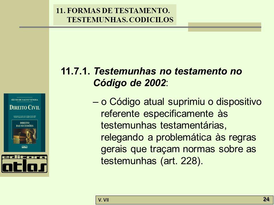 11. FORMAS DE TESTAMENTO. TESTEMUNHAS. CODICILOS V. VII 24 11.7.1. Testemunhas no testamento no Código de 2002: – o Código atual suprimiu o dispositiv