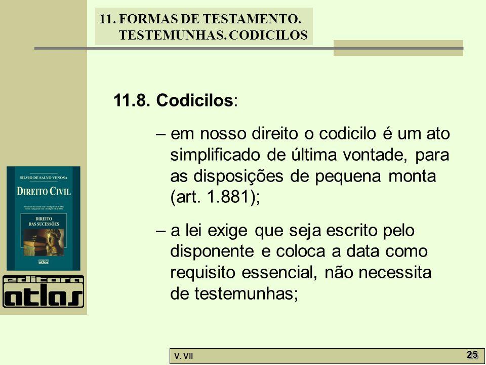 11. FORMAS DE TESTAMENTO. TESTEMUNHAS. CODICILOS V. VII 25 11.8. Codicilos: – em nosso direito o codicilo é um ato simplificado de última vontade, par