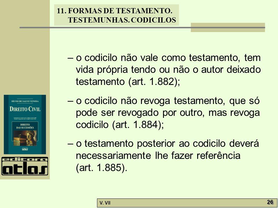 11. FORMAS DE TESTAMENTO. TESTEMUNHAS. CODICILOS V. VII 26 – o codicilo não vale como testamento, tem vida própria tendo ou não o autor deixado testam