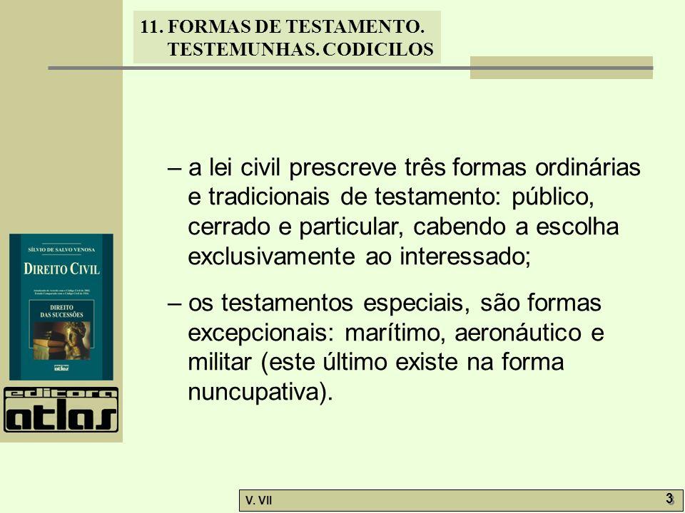 11. FORMAS DE TESTAMENTO. TESTEMUNHAS. CODICILOS V. VII 3 3 – a lei civil prescreve três formas ordinárias e tradicionais de testamento: público, cerr